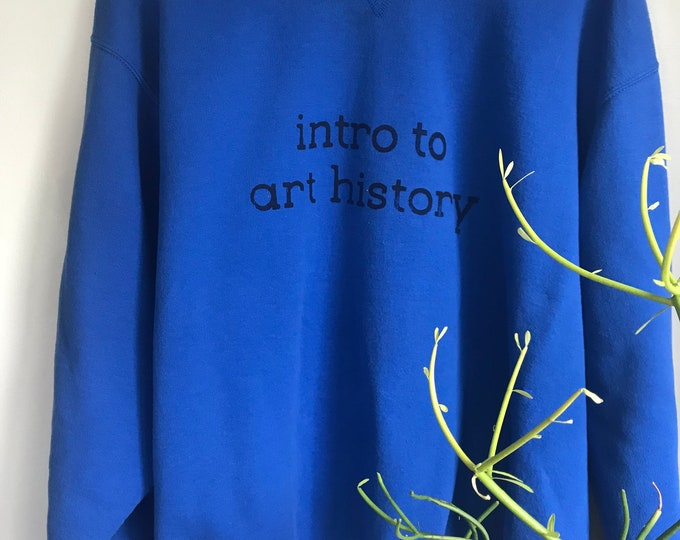 Intro to Art History blue screenprinted sweatshirt- unisex and one of a kind!
