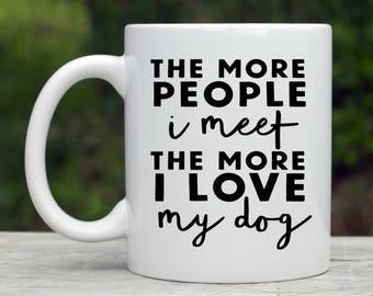 The More People I Meet The More I Love My Dog - Dog Mom - Cute Coffee Mug - Dog Coffee Mug - Christmas Gift For Animal Lovers - Dog Mom mug
