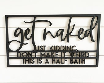 Get naked just kidding don't make it weird this is a half bath, bathroom signs, bathroom wall decor, bathroom decor, bedroom decor