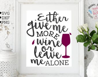 Wine Typography Quote, Either Give Me Wine Or Leave Me Alone Cut File and Printable in SVG, DXF, PNG, Wine Cut File, Wine Printable Quote