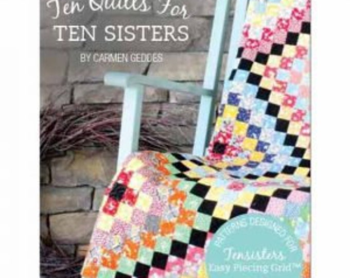 Ten Quilts for Ten Sisters BOOK patterns designed for Easy Peicing Grid by Carmen Geddes of Tensisters