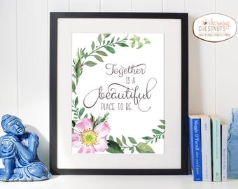 Together is a beautiful place to be, anniversary gift, Wedding sign, Engagement gift, Digital Download, love quote, floral print