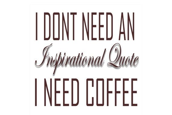 I Dont Need An Inspirational Quote I Need Coffee Etsy