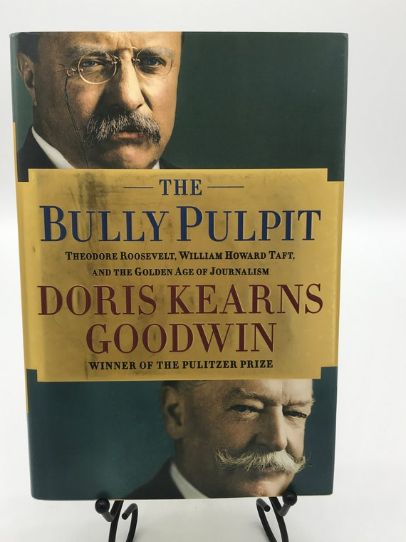 The Bully Pulpit Theodore Roosevelt, William Howard Taft, and the Golden Age of Journalism by Doris Kearns Goodwin