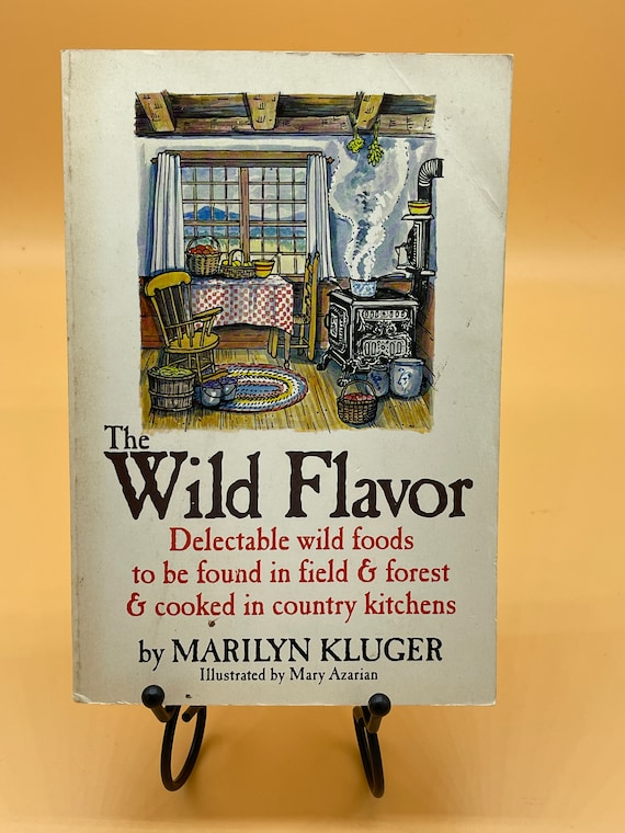 The Wild Flavor Delectable Wild foods to be found in fields & forest and cooked in Country Kitchens by Marilyn Kluger