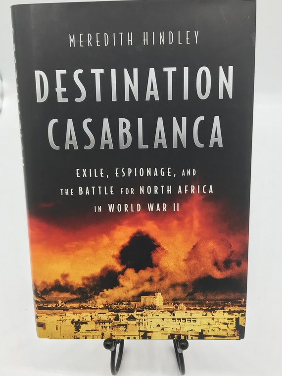 Destination Casablanca Exile, Espionage, and the Battle for North Africa in World War II by Meredith Hindley