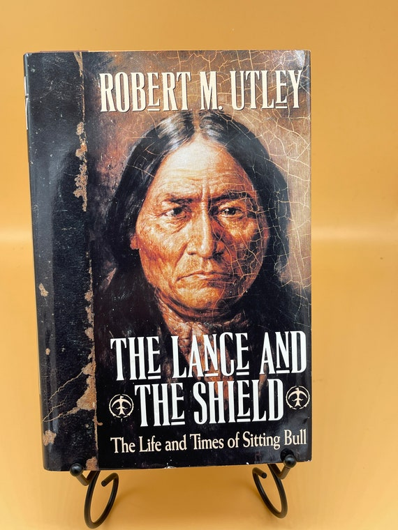 The Lance and The Shield The Life and Times of Sitting Bull by Robert M. Utley