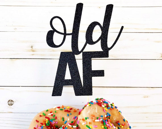 Old AF Cake Topper / Young AF / Birthday Cake Topper / Funny Cake Topper / Happy Birthday Cake Topper / Milestone Birthday / Over The Hill