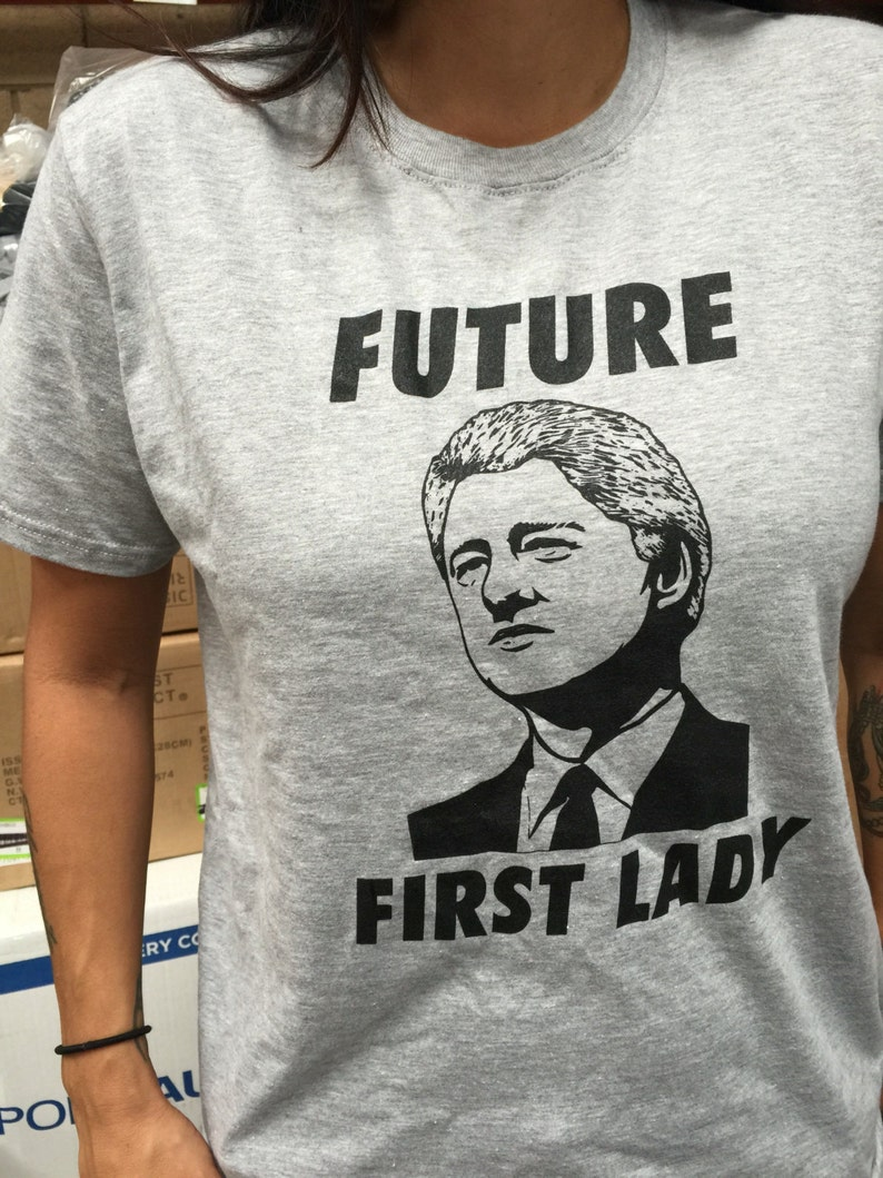 b4a25b391 Future First Lady Tshirt Bill Clinton for First Lady tshirt | Etsy