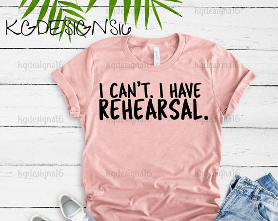 I Can't I Have Rehearsal Theatre Shirt-My Heart Is On That Stage-Drama Shirt-Stage Mom-Theatre Mom Shirt-Drama Class-Bella 8800-Bella 3001