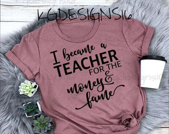 Teacher Shirt-I Beacame A Teacher For The Money And Fame-Unisex Shirt-Bella Tshirt-Teacher Life Shirt-Womens Custom Design-Bella 3001