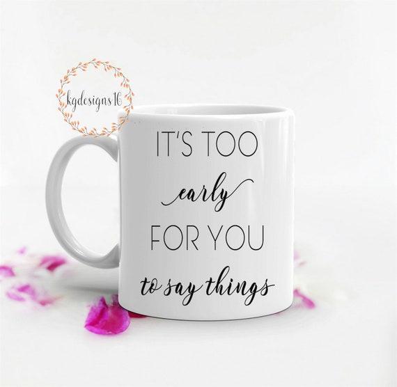 It's Too Early For You To Say Things-Too Early Ceramic Coffee Mug-Gift Cup-Photo Mug-11 oz-15 oz-Latte Mug
