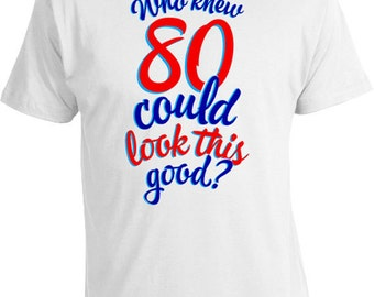 80th Birthday T Shirt Funny Gifts Present For Her Him Who Knew 80 Could Look This Good Mens Ladies Tee DAT 240