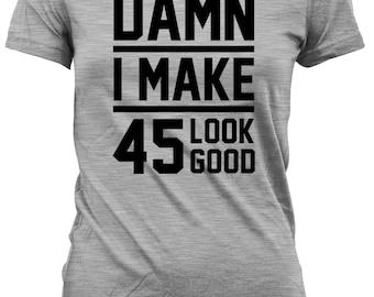 Funny Birthday Shirt 45th Gift Ideas Present 45 Years Old Custom T Damn I Make Look Good Mens Ladies Tee DAT 20