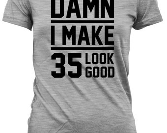 35th Birthday Gift For Her Present Him Shirt Ideas Damn I Make 35 Look Good Mens Ladies Tee DAT 18