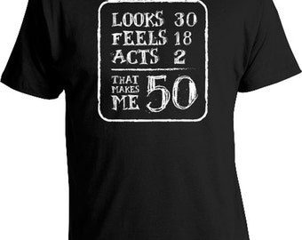 50th Birthday Gift For Men T Shirt Present 50 Years Old Looks 30 Feels 18 Acts 2 That Makes Me Mens Tee DAT 146