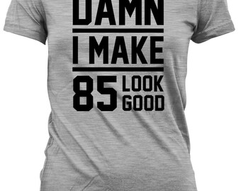 85th Birthday Gift Ideas For Her Presents Him T Shirt Custom Damn I Make 85 Look Good Mens Ladies Tee DAT 28