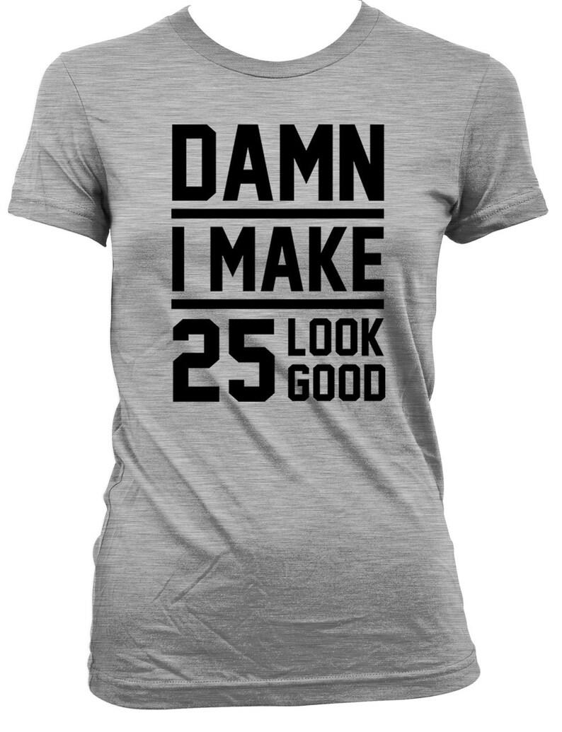 Funny Birthday Shirt 25th Gift Ideas Present 25 Years Old Bday TShirt Damn I Make Look Good Mens