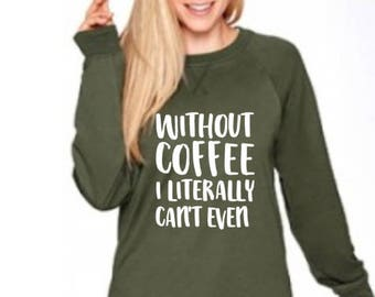 Coffee shirt, womens coffee shirt, ladies coffee shirt, coffee sweatshirt, coffee love, coffee life, coffee gift, can't even without coffee