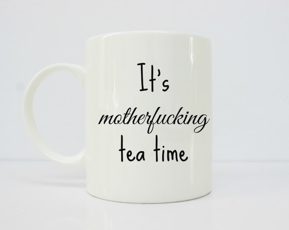 It's motherfucking tea time mug - tea mug - funny tea - sarcastic mug - gift for her - tea gifts - girlfriend - sarcastic mug