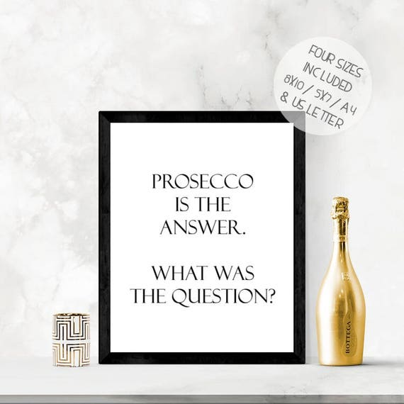 Prosecco is the answer, funny alcohol print, prosecco quote, printable wall  art, fun wall art
