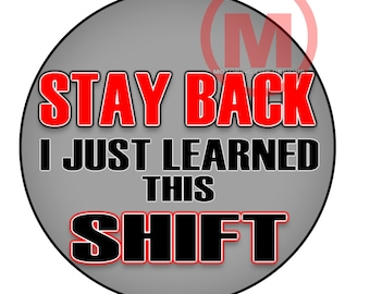 "Stay Back I Just Learned This Shift  3"" magnetic badge"