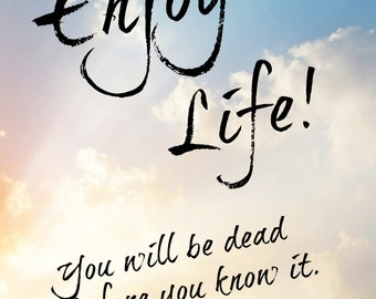 Poster: Enjoy Life! You will be dead before you know it.