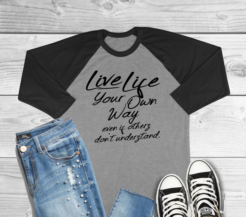 Live Life Your Own Way Even If Others Don/'t Understand Three Quarter Sleeve Raglan T-Shirt