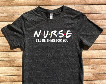 93f56d7358e861 Nurse I ll Be There For You Shirt - Nursing Shirt - Nursing T Shirt - Nurse  T Shirt - Nurse Shirt Unisex Tri-Blend T-Shirt