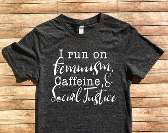 Unisex Tri-Blend T-Shirt I Run On Feminism Caffeine and Social Justice - Nevertheless She Persisted