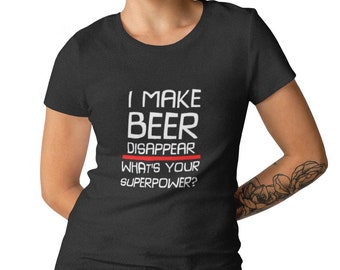 Womens - I Make Beer Disappear What's Your Superpower? T Shirt, Funny Shirt, Funny Beer Shirt, Drinking, Alcohol Shirt, Craft Beer