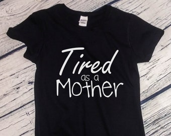 Womens - Tired as a Mother Shirt, Mommy T-Shirt, Perfect Gift for Christmas, Mother's Day Tee, Mom Life, Funny Mom Shirt
