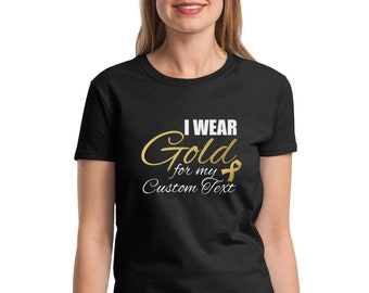 Womens I Wear Gold For CUSTOM TEXT, Gold Ribbon T-Shirt , Childhood Cancer Awareness Month, Pediatric Cancer, Cancer Survivor, Cancer Shirt