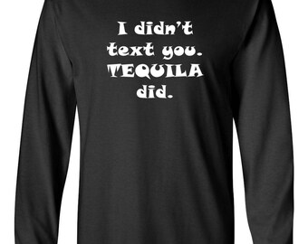 Men's Long Sleeve, I Didn't Text You Tequila Did T Shirt, Drunk, Party, Funny Tee, Drinking Team T-Shirt, Gift