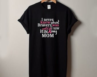 MOM - I Never Knew What Bravery Was Until I Saw It In My Mom Shirt - The Breast Cancer Awareness Month - Cancer Survivor - Support T-Shirt
