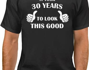 It Took 30 Years To Look This Good! T-Shirt - 30 Years of Being Shirt - 30th Birthday Gift Ideas - Bday Present Tee - Fathers Day gift