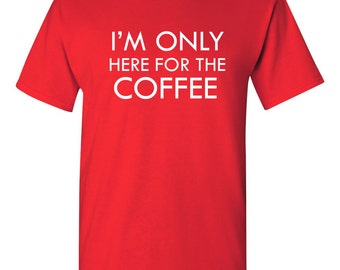 I'm Only Here For The Coffee Shirt Funny T-shirt For Him or Her Gift Idea