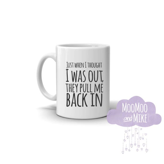 Just when I thought I was out they pull me back in quote mug   Personalised mug   mug   Custom mug