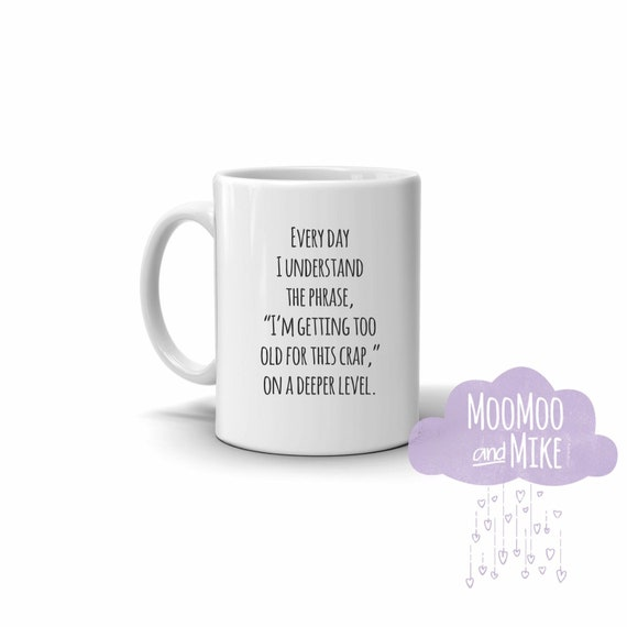 "Every day I understand the phrase, ""I'm getting too old for this crap,"" on a deeper level. Quote mug 