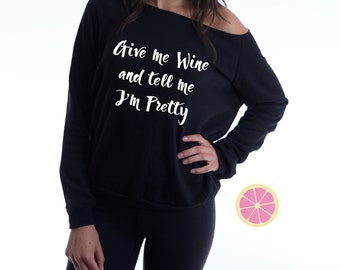 Give me wine and tell me I'm pretty  Off shoulder Eco Fleece. Off shoulder Eco Fleece.Pink Lemonade Pullover. Light Weight sweatshirt. Made