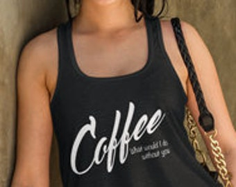 Coffee Tank Top - Coffee What Would I Do Without You - Coffee Gift Idea For Women, Funny Coffee Tank, Coffee Flowy Racerback Tanktop
