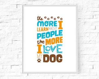 "Printable The More I Learn About People, The More I Love My Dog - Wall Art - Home Decor - Digital Poster - Instant Download - 8""x10"" and A4."
