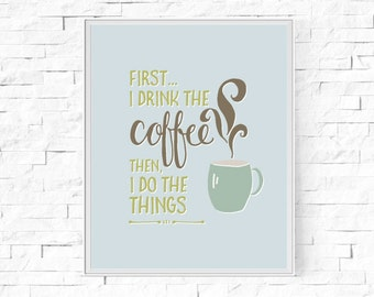 """Printable First...I drink the coffee. Then, I Do The Things - Typography Print - Word Poster - Home Decor -  Instant Download - 8""""x10"""" & A4."""