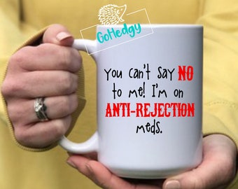 You can't say no to me! I'm on ANTI-REJECTION meds | Organ Transplant Mug | Funny Organ Transplant mug | Organ Transplant Gift