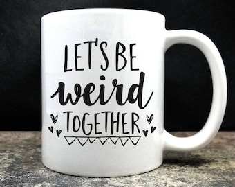 Let's Be Weird Together Coffee Mug (D15)