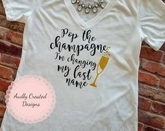 Pop the champagne I'm changing my last name-Bride shirt-bride tank-Engagement shirt-bridal shower shirt-bachelorette-bachelorette party