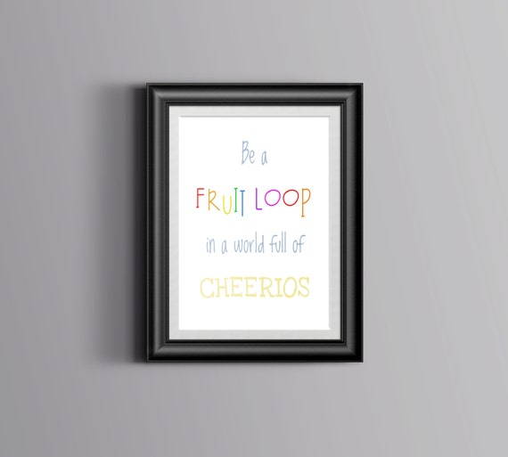 Be A Fruitloop In A World Full Of Cheerios Quote: Be A Fruit Loop In A World Full Of Cheerios Printable