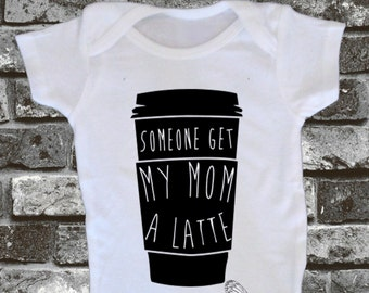 Someone Get My Mom A Latte - Baby Bodysuit, Toddler, Youth, Adult Shirt - Cappuccino - Coffee - Espresso - Mocha - Newborn - Infant Funny