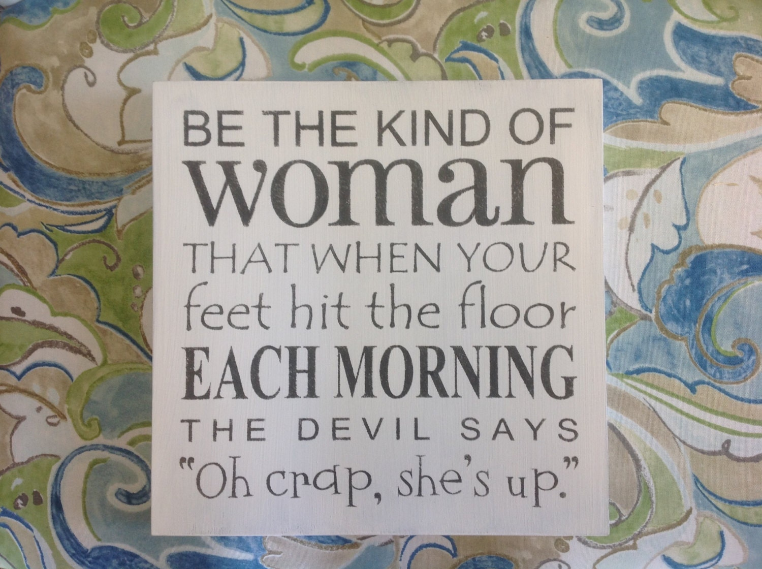 Be The Kind Of Woman That When Your Feet Hit The Floor Each Morning