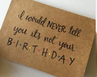 I Would Never Tell You Its Not Your Birthday Greeting Card